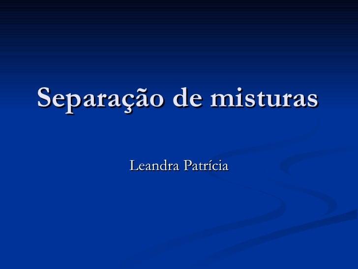 Separação de misturas Leandra Patrícia