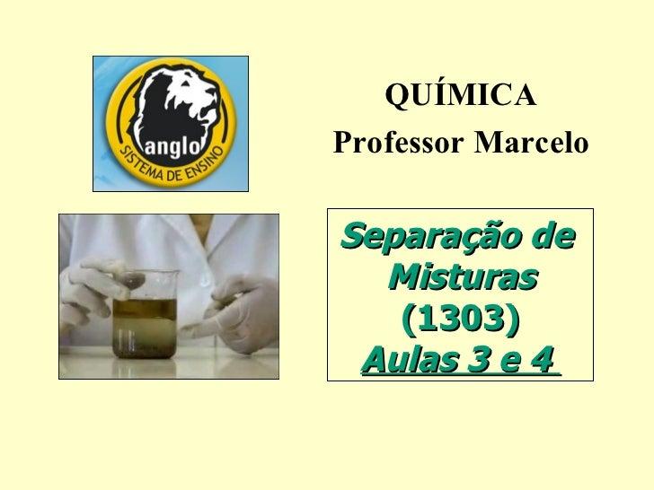 QUÍMICA Professor Marcelo Separação de  Misturas (1303) Aulas 3 e 4