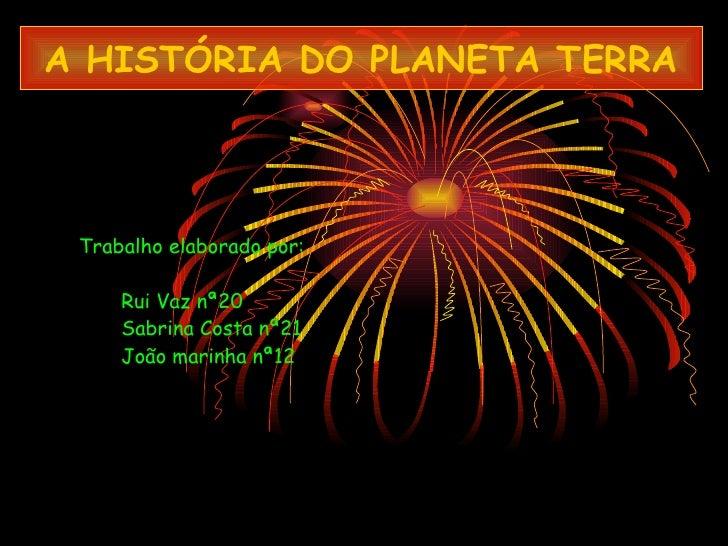 A HISTÓRIA DO PLANETA TERRA Trabalho elaborado por: Rui Vaz nª20 Sabrina Costa nª21 João marinha nª12