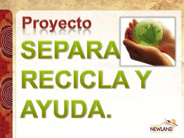 Proyecto<br />SEPARA, <br />RECICLA Y <br />AYUDA.<br />