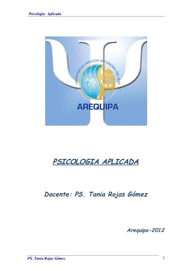 Psicología Aplicada PSICOLOGIA APLICADA Docente: PS. Tania Rojas Gómez Arequipa-2012 PS. Tania Rojas Gómez 1