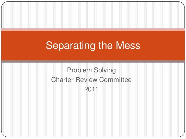 Separating the Mess      Problem Solving Charter Review Committee           2011