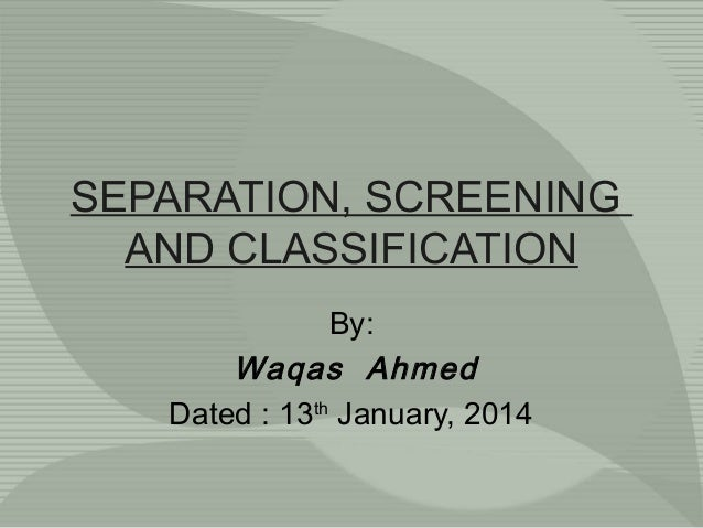 SEPARATION, SCREENING AND CLASSIFICATION By: Waqas Ahmed Dated : 13th January, 2014