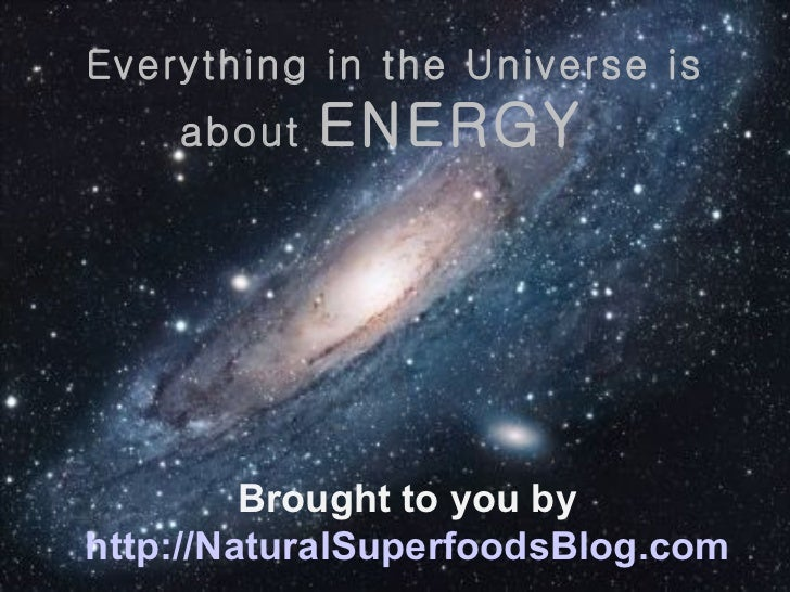 Everything in the Universe is about  ENERGY  Brought to you by http://NaturalSuperfoodsBlog.com