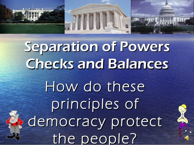 Separation of PowersChecks and Balances  How do these   principles ofdemocracy protect   the people?