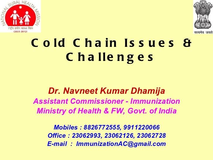 C o ld C h a in Is s u e s &      C h a lle n g e s    Dr. Navneet Kumar DhamijaAssistant Commissioner - Immunization Mini...