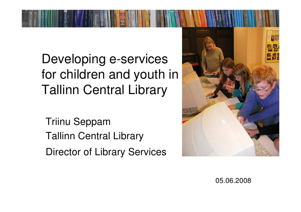 Developing e-services for children and youth in Tallinn Central Library  Triinu Seppam Tallinn Central Library Director of...