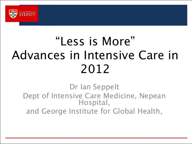 """""""Less is More"""" Advances in Intensive Care in 2012 Dr Ian Seppelt Dept of Intensive Care Medicine, Nepean Hospital, and Geo..."""