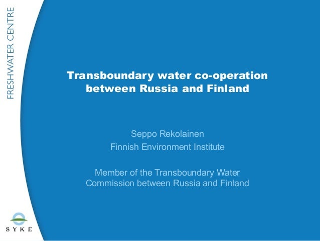 Transboundary water co-operation   between Russia and Finland            Seppo Rekolainen       Finnish Environment Instit...
