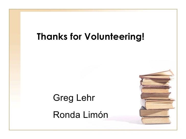 Thanks for Volunteering! Greg Lehr Ronda Lim ó n