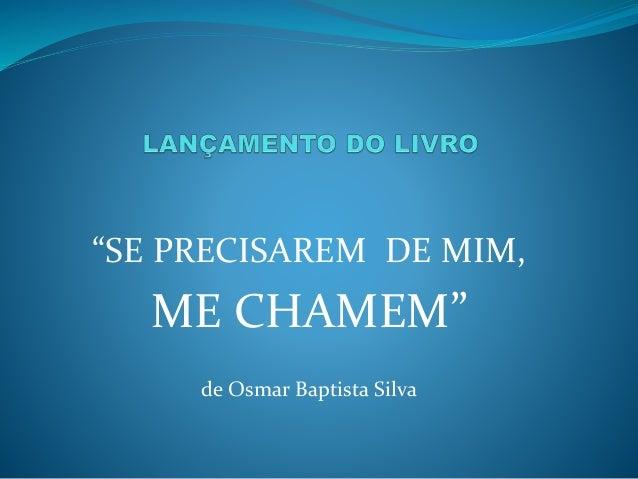 """""""SE PRECISAREM DE MIM, ME CHAMEM"""" de Osmar Baptista Silva"""