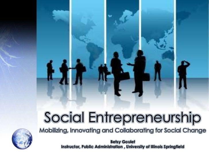 Social Entrepreneurship<br />Mobilizing, Innovating and Collaborating for Social Change<br />Betsy Goulet<br />Instructor,...