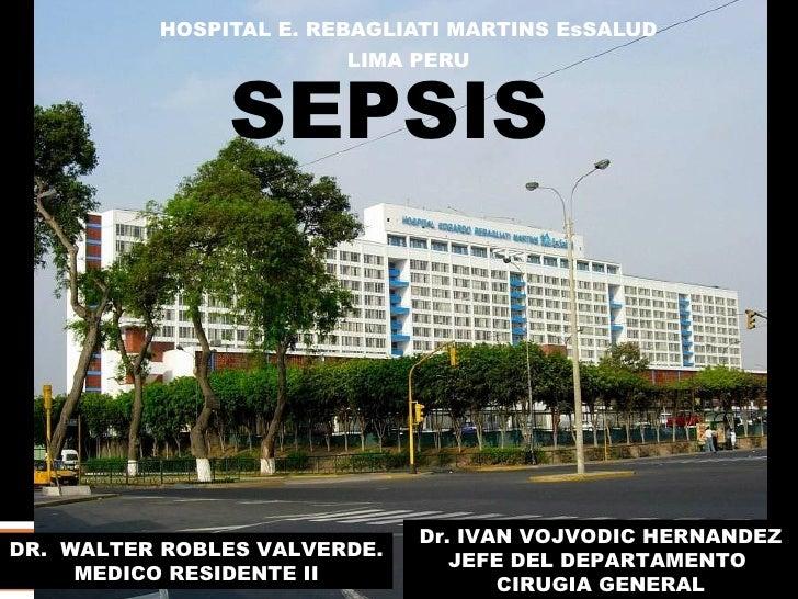 SEPSIS HOSPITAL E. REBAGLIATI MARTINS EsSALUD LIMA PERU DR.  WALTER ROBLES VALVERDE. MEDICO RESIDENTE II Dr. IVAN VOJVODIC...