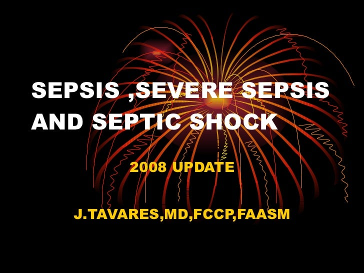SEPSIS ,SEVERE SEPSIS AND SEPTIC SHOCK 2008 UPDATE J.TAVARES,MD,FCCP,FAASM