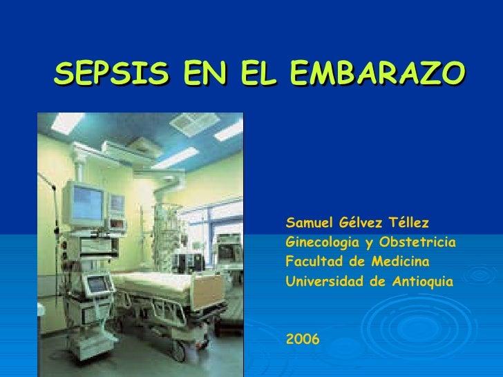SEPSIS EN EL EMBARAZO Samuel G é lvez T é llez Ginecologia y Obstetricia Universidad de Antioquia Medellin-Colombia