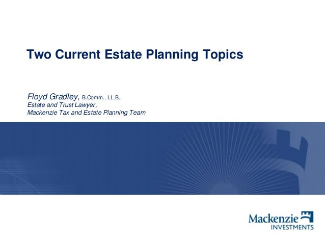 Two Current Estate Planning Topics Floyd Gradley, B.Comm., LL.B. Estate and Trust Lawyer, Mackenzie Tax and Estate Plannin...