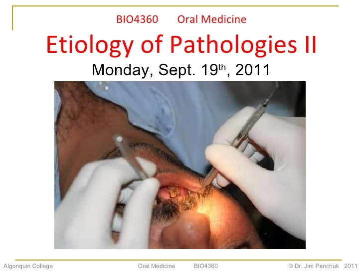 BIO4360  Oral Medicine Etiology of Pathologies II Monday, Sept. 19 th , 2011