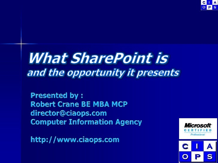 What SharePoint isand the opportunity it presents<br />Presented by :<br />Robert Crane BE MBA MCP<br />director@ciaops.co...