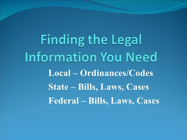 Local – Ordinances/Codes State – Bills, Laws, Cases Federal – Bills, Laws, Cases