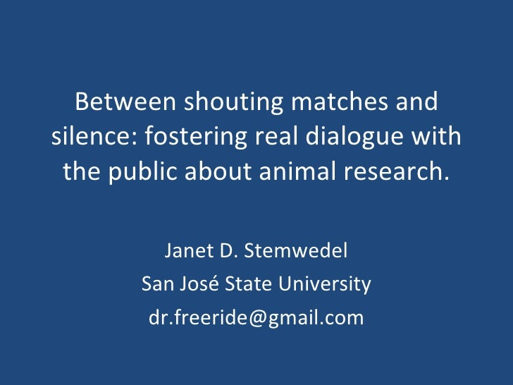 Between shouting matches and silence: fostering real dialogue with the public about animal research. Janet D. Stemwedel Sa...