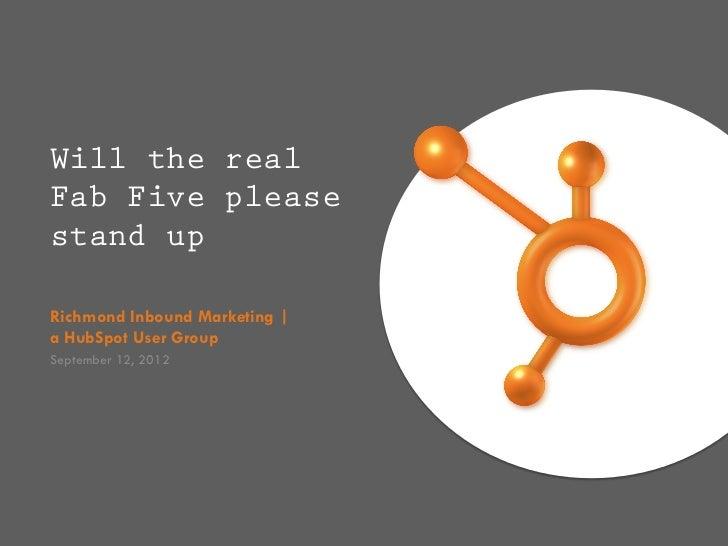 Will the realFab Five pleasestand upRichmond Inbound Marketing |a HubSpot User GroupSeptember 12, 2012