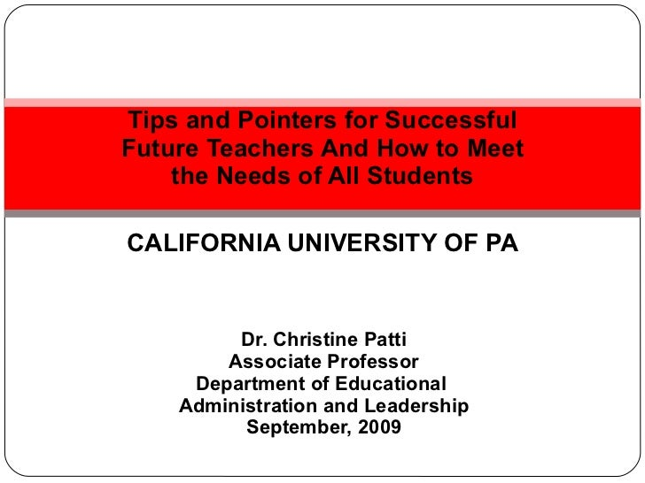 Tips and Pointers for Successful Future Teachers And How to Meet the Needs of All Students CALIFORNIA UNIVERSITY OF PA Dr....