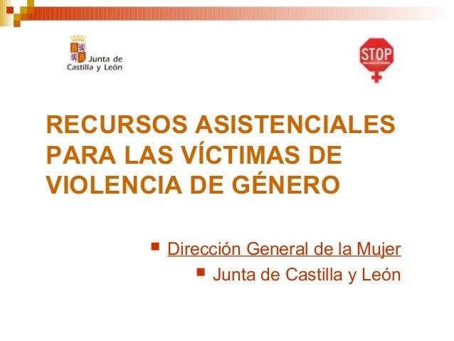 RECURSOS ASISTENCIALESPARA LAS VÍCTIMAS DEVIOLENCIA DE GÉNERO Dirección General de la Mujer Junta de Castilla y León