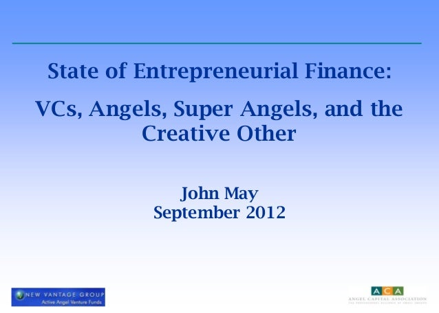 State of Entrepreneurial Finance:VCs, Angels, Super Angels, and the         Creative Other              John May          ...