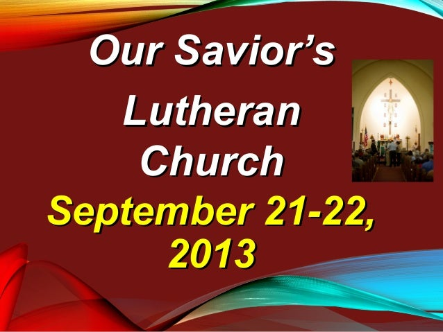 September 21-22,September 21-22, 20132013 Our Savior'sOur Savior's LutheranLutheran ChurchChurch