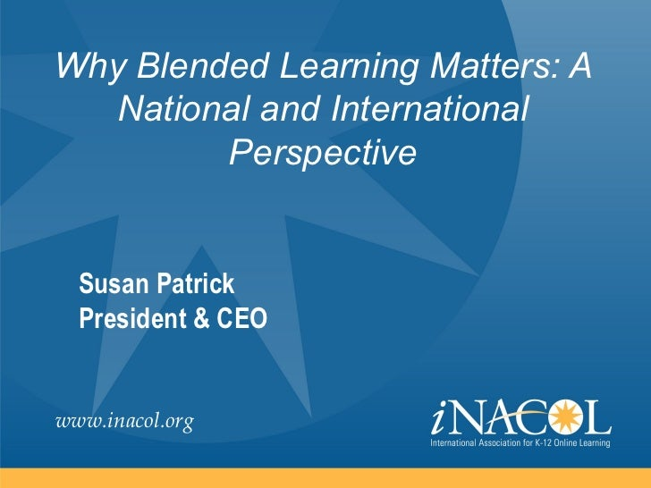 Why Blended Learning Matters: A  National and International         Perspective  Susan Patrick  President & CEOwww.inacol....