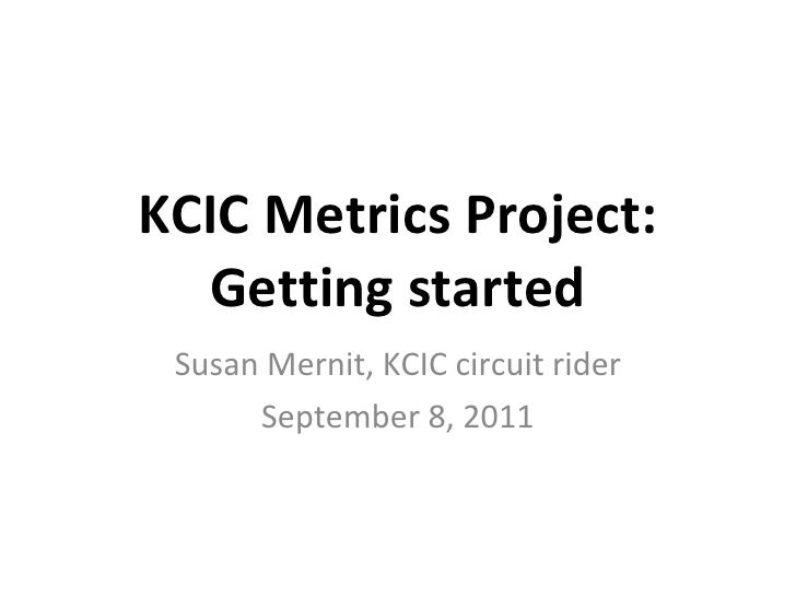 KCIC Metrics Project: Getting started Susan Mernit, KCIC circuit rider September 8, 2011