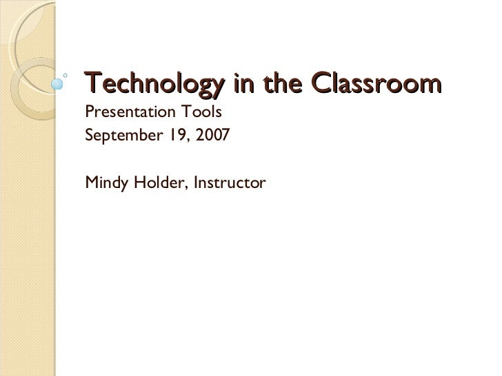 Technology in the Classroom Presentation Tools September 19, 2007 Mindy Holder, Instructor