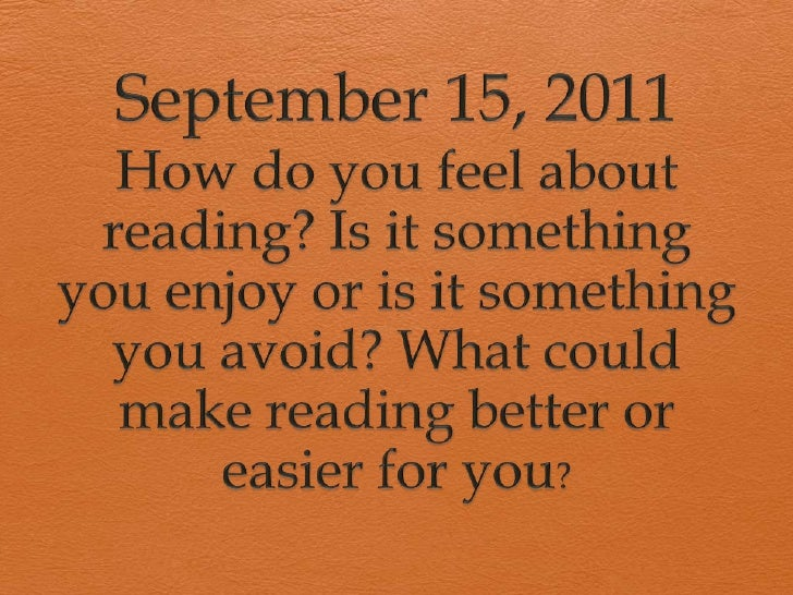 September 15, 2011<br />How do you feel about reading? Is it something you enjoy or is it something you avoid? What could ...