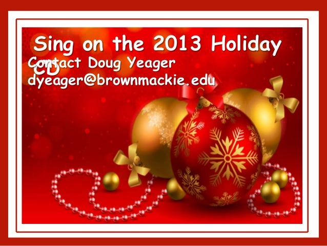 Sing on the 2013 Holiday CDContact Doug Yeager dyeager@brownmackie.edu