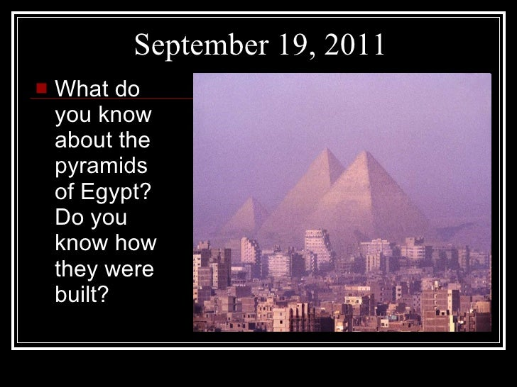 September 19, 2011 <ul><li>What do you know about the pyramids of Egypt? Do you know how they were built? </li></ul>