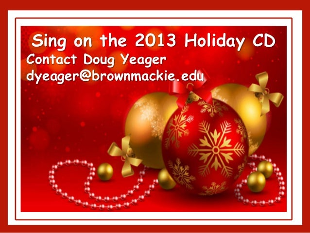 Sing on the 2013 Holiday CD Contact Doug Yeager dyeager@brownmackie.edu