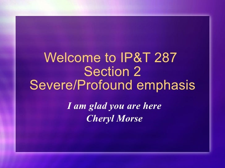 Welcome to IP&T 287  Section 2 Severe/Profound emphasis I am glad you are here Cheryl Morse