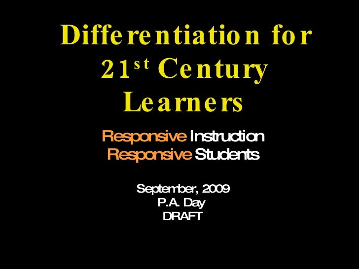 Differentiation for 21 st  Century Learners Responsive  Instruction Responsive  Students September, 2009 P.A. Day  DRAFT A...