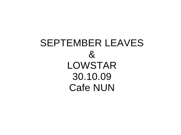 SEPTEMBER LEAVES & LOWSTAR 30.10.09 Cafe NUN