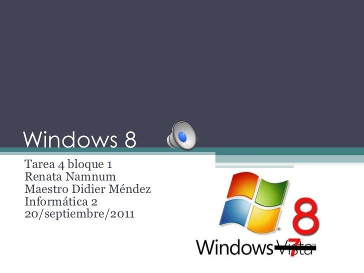 Windows 8  Tarea 4 bloque 1 Renata Namnum Maestro Didier Méndez Informática 2 20/septiembre/2011