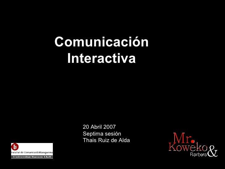 Comunicaci ón  Interactiva   20 Abril 2007 Septima sesión Thais Ruiz de Alda