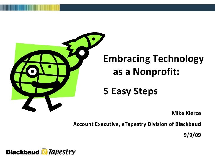 Embracing Technology  as a Nonprofit: 5 Easy Steps Mike Kierce Account Executive, eTapestry Division of Blackbaud 9/9/09
