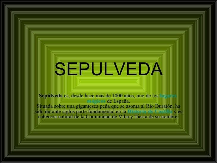 SEPULVEDA Sepúlveda  es, desde hace más de 1000 años, uno de los   lugares   mágicos  de España. Situada sobre una gigante...