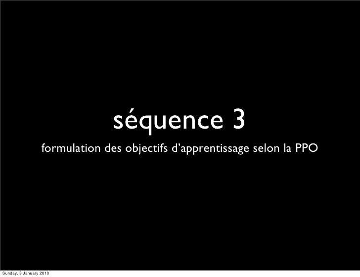séquence 3                   formulation des objectifs d'apprentissage selon la PPO     Sunday, 3 January 2010
