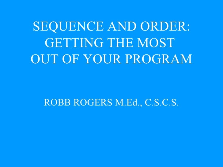 SEQUENCE AND ORDER: GETTING THE MOST  OUT OF YOUR PROGRAM ROBB ROGERS M.Ed., C.S.C.S.