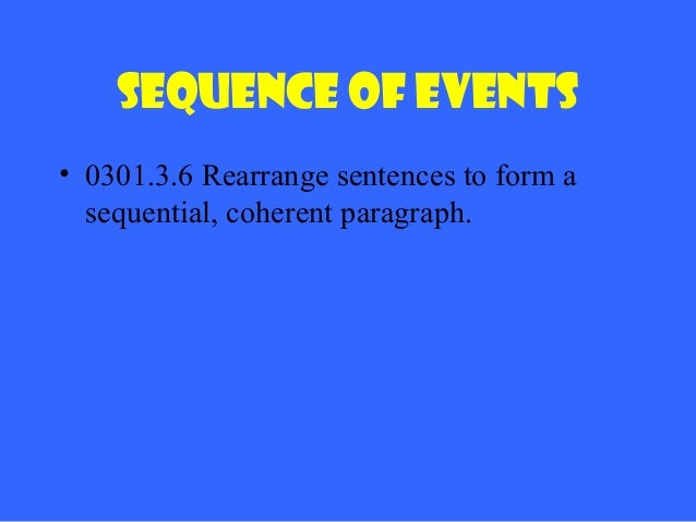 Sequence of Events • 0301.3.6 Rearrange sentences to form a sequential, coherent paragraph.