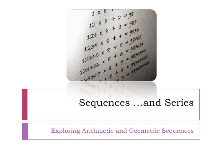 Sequences …and Series Exploring Arithmetic and Geometric Sequences