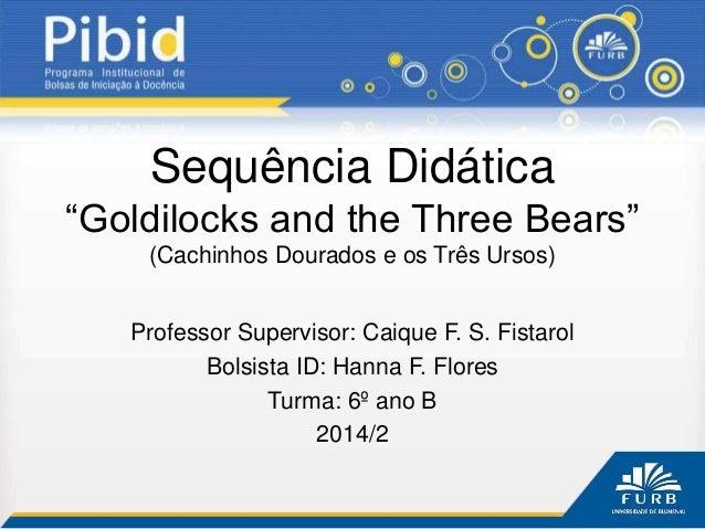 """Sequência Didática """"Goldilocks and the Three Bears"""" (Cachinhos Dourados e os Três Ursos) Professor Supervisor: Caique F. S..."""