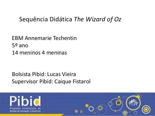 Sequência Didática The Wizard of Oz EBM Annemarie Techentin 5º ano 14 meninos 4 meninas Bolsista Pibid: Lucas Vieira Super...