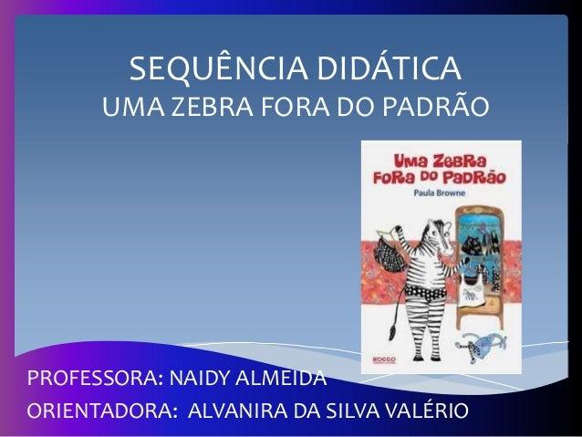 SEQUÊNCIA DIDÁTICA UMA ZEBRA FORA DO PADRÃO PROFESSORA: NAIDY ALMEIDA ORIENTADORA: ALVANIRA DA SILVA VALÉRIO